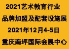 2021中国重庆艺术教育行业品牌加盟及配套设施展